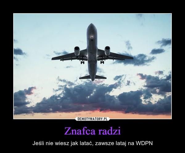 Znafca radzi – Jeśli nie wiesz jak latać, zawsze lataj na WDPN