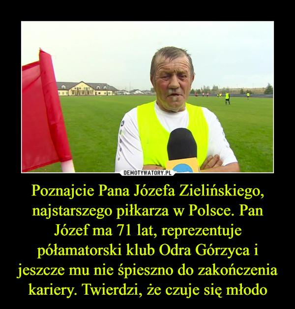 Poznajcie Pana Józefa Zielińskiego, najstarszego piłkarza w Polsce. Pan Józef ma 71 lat, reprezentuje półamatorski klub Odra Górzyca i jeszcze mu nie śpieszno do zakończenia kariery. Twierdzi, że czuje się młodo –