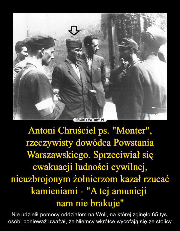 """Antoni Chruściel ps. """"Monter"""", rzeczywisty dowódca Powstania Warszawskiego. Sprzeciwiał się ewakuacji ludności cywilnej, nieuzbrojonym żołnierzom kazał rzucać kamieniami - """"A tej amunicji  nam nie brakuje"""""""