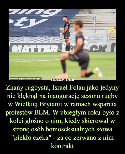 """Znany rugbysta, Israel Folau jako jedyny nie klęknął na inaugurację sezonu rugby w Wielkiej Brytanii w ramach wsparcia protestów BLM. W ubiegłym roku było z kolei głośno o nim, kiedy skierował w stronę osób homoseksualnych słowa """"piekło czeka"""" - za co zerwano z nim kontrakt"""