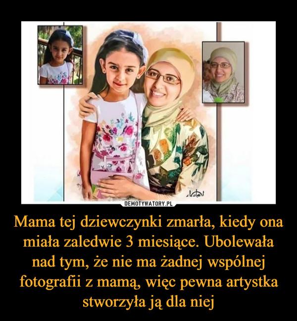 Mama tej dziewczynki zmarła, kiedy ona miała zaledwie 3 miesiące. Ubolewała nad tym, że nie ma żadnej wspólnej fotografii z mamą, więc pewna artystka stworzyła ją dla niej –