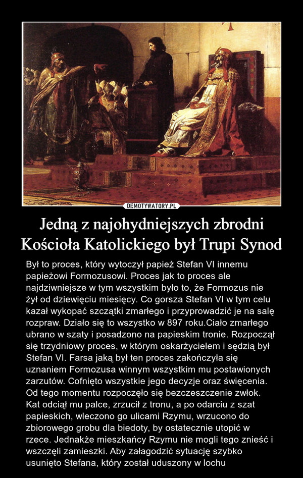 Jedną z najohydniejszych zbrodni Kościoła Katolickiego był Trupi Synod – Był to proces, który wytoczył papież Stefan VI innemu papieżowi Formozusowi. Proces jak to proces ale najdziwniejsze w tym wszystkim było to, że Formozus nie żył od dziewięciu miesięcy. Co gorsza Stefan VI w tym celu kazał wykopać szczątki zmarłego i przyprowadzić je na salę rozpraw. Działo się to wszystko w 897 roku.Ciało zmarłego ubrano w szaty i posadzono na papieskim tronie. Rozpoczął się trzydniowy proces, w którym oskarżycielem i sędzią był Stefan VI. Farsa jaką był ten proces zakończyła się uznaniem Formozusa winnym wszystkim mu postawionych zarzutów. Cofnięto wszystkie jego decyzje oraz święcenia. Od tego momentu rozpoczęło się bezczeszczenie zwłok. Kat odciął mu palce, zrzucił z tronu, a po odarciu z szat papieskich, wleczono go ulicami Rzymu, wrzucono do zbiorowego grobu dla biedoty, by ostatecznie utopić w rzece. Jednakże mieszkańcy Rzymu nie mogli tego znieść i wszczęli zamieszki. Aby załagodzić sytuację szybko usunięto Stefana, który został uduszony w lochu