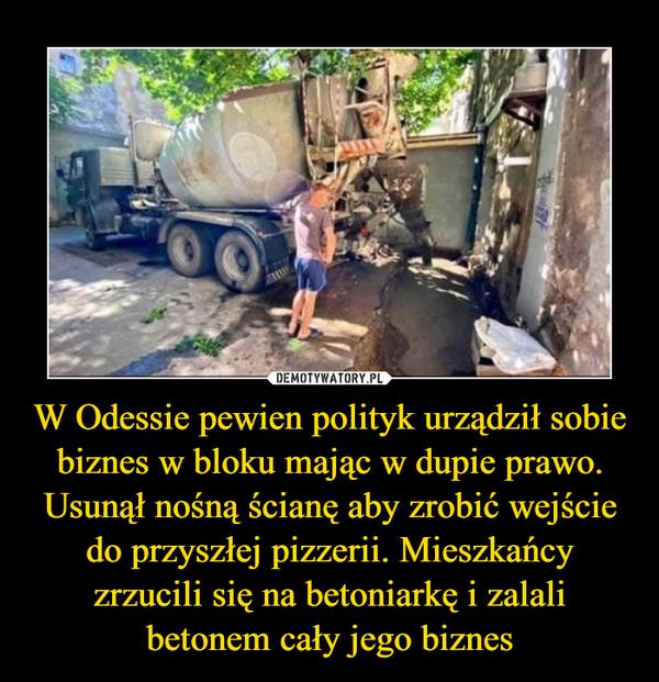 W Odessie pewien polityk urządził sobie biznes w bloku mając w dupie prawo. Usunął nośną ścianę aby zrobić wejście do przyszłej pizzerii. Mieszkańcy zrzucili się na betoniarkę i zalali betonem cały jego biznes –