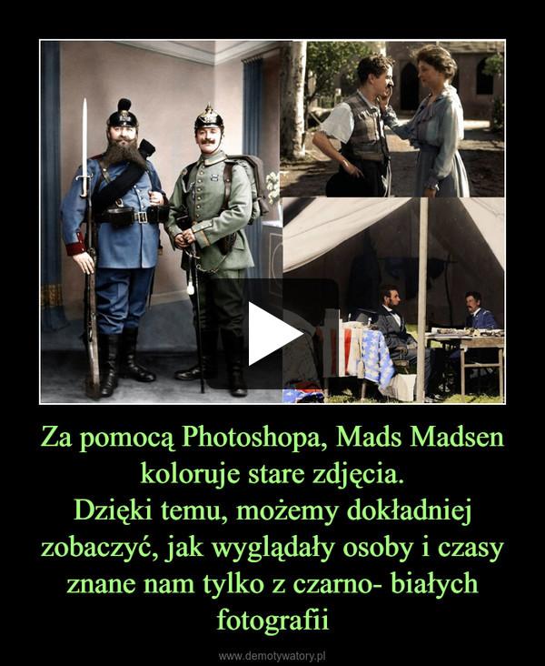 Za pomocą Photoshopa, Mads Madsen koloruje stare zdjęcia.Dzięki temu, możemy dokładniej zobaczyć, jak wyglądały osoby i czasy znane nam tylko z czarno- białych fotografii –