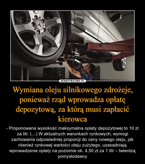 Wymiana oleju silnikowego zdrożeje, ponieważ rząd wprowadza opłatę depozytową, za którą musi zapłacić kierowca – - Proponowana wysokość maksymalna opłaty depozytowej to 10 zł za litr. (…) W aktualnych warunkach rynkowych, wymogi zachowania odpowiedniej proporcji do ceny nowego oleju, jak również rynkowej wartości oleju zużytego, uzasadniają wprowadzenie opłaty na poziomie ok. 4,50 zł za 1 litr – twierdzą pomysłodawcy