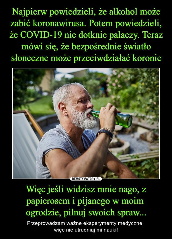 Więc jeśli widzisz mnie nago, z papierosem i pijanego w moim ogrodzie, pilnuj swoich spraw... – Przeprowadzam ważne eksperymenty medyczne, więc nie utrudniaj mi nauki!
