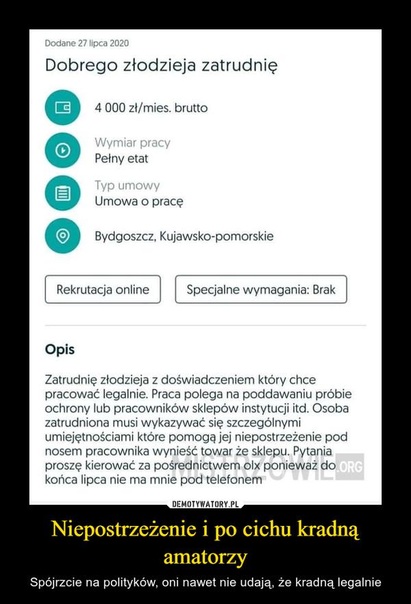Niepostrzeżenie i po cichu kradną amatorzy – Spójrzcie na polityków, oni nawet nie udają, że kradną legalnie Dodane 27 lipca 2020 Dobrego złodzieja zatrudnię 4 000 zł/mies. brutto Wymiar pracy Pełny etat Typ umowy Umowa o pracę Bydgoszcz, Kujawsko-pomorskie Rekrutacja online Opis Specjalne wymagania: Brak Zatrudnię złodzieja z doświadczeniem który chce pracować legalnie. Praca polega na poddawaniu próbie ochrony lub pracowników sklepów instytucji itd. Osoba zatrudniona musi wykazywać się szczególnymi umiejętnościami które pomogą jej niepostrzeżenie pod nosem pracownika wynieść towar że sklepu. Pytania proszę kierować za pośrednictwem olx ponieważ do końca lipca nie ma mnie pod telefonem
