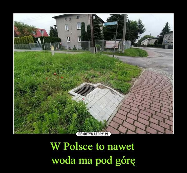 W Polsce to nawet woda ma pod górę –