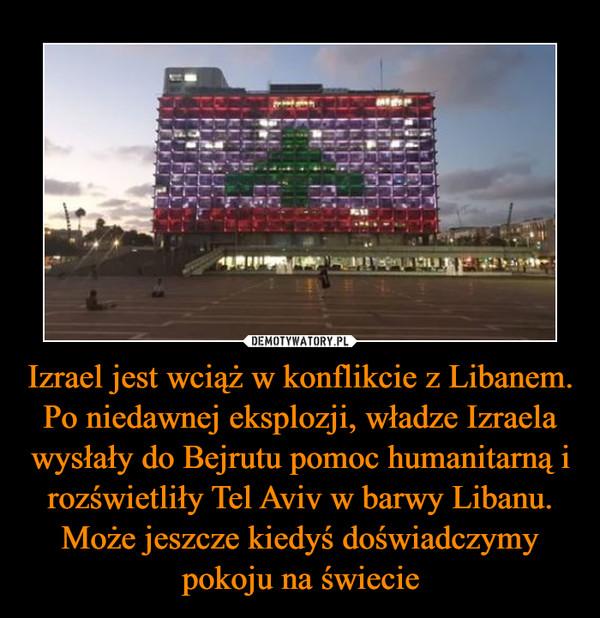 Izrael jest wciąż w konflikcie z Libanem. Po niedawnej eksplozji, władze Izraela wysłały do Bejrutu pomoc humanitarną i rozświetliły Tel Aviv w barwy Libanu. Może jeszcze kiedyś doświadczymy pokoju na świecie –