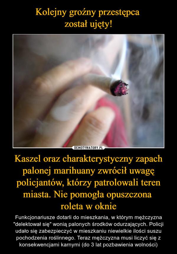 Kolejny groźny przestępca  został ujęty! Kaszel oraz charakterystyczny zapach palonej marihuany zwrócił uwagę policjantów, którzy patrolowali teren miasta. Nie pomogła opuszczona  roleta w oknie