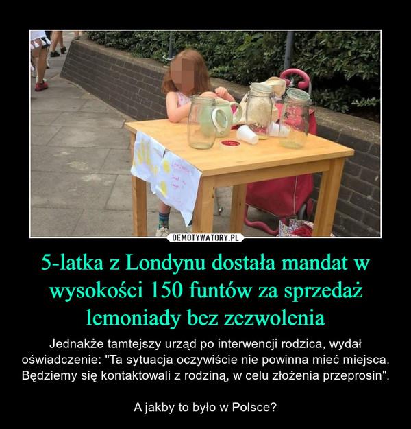"""5-latka z Londynu dostała mandat w wysokości 150 funtów za sprzedaż lemoniady bez zezwolenia – Jednakże tamtejszy urząd po interwencji rodzica, wydał oświadczenie: """"Ta sytuacja oczywiście nie powinna mieć miejsca. Będziemy się kontaktowali z rodziną, w celu złożenia przeprosin"""".A jakby to było w Polsce?"""