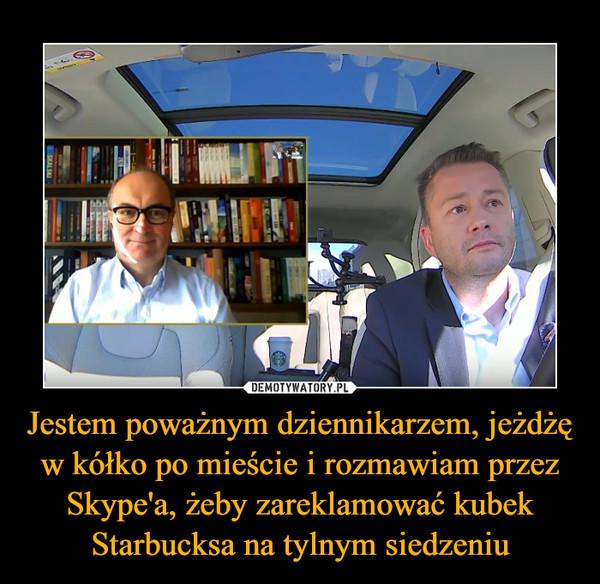 Jestem poważnym dziennikarzem, jeżdżę w kółko po mieście i rozmawiam przez Skype'a, żeby zareklamować kubek Starbucksa na tylnym siedzeniu –