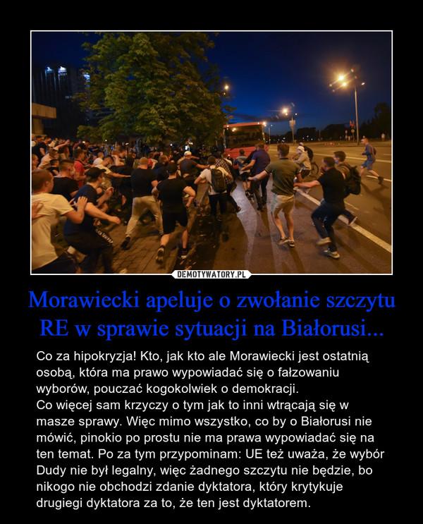 Morawiecki apeluje o zwołanie szczytu RE w sprawie sytuacji na Białorusi... – Co za hipokryzja! Kto, jak kto ale Morawiecki jest ostatnią osobą, która ma prawo wypowiadać się o fałzowaniu wyborów, pouczać kogokolwiek o demokracji. Co więcej sam krzyczy o tym jak to inni wtrącają się w masze sprawy. Więc mimo wszystko, co by o Białorusi nie mówić, pinokio po prostu nie ma prawa wypowiadać się na ten temat. Po za tym przypominam: UE też uważa, że wybór Dudy nie był legalny, więc żadnego szczytu nie będzie, bo nikogo nie obchodzi zdanie dyktatora, który krytykuje drugiegi dyktatora za to, że ten jest dyktatorem.