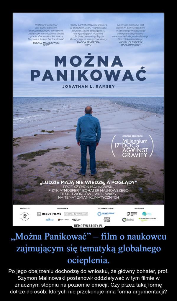 """""""Można Panikować"""" – film o naukowcu zajmującym się tematyką globalnego ocieplenia. – Po jego obejrzeniu dochodzę do wniosku, że główny bohater, prof. Szymon Malinowski postanowił oddziaływać w tym filmie w znacznym stopniu na poziomie emocji. Czy przez taką formę dotrze do osób, których nie przekonuje inna forma argumentacji?"""