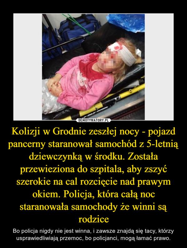 Kolizji w Grodnie zeszłej nocy - pojazd pancerny staranował samochód z 5-letnią dziewczynką w środku. Została przewieziona do szpitala, aby zszyć szerokie na cal rozcięcie nad prawym okiem. Policja, która całą noc staranowała samochody że winni są rodzice – Bo policja nigdy nie jest winna, i zawsze znajdą się tacy, którzy usprawiedliwiają przemoc, bo policjanci, mogą łamać prawo.
