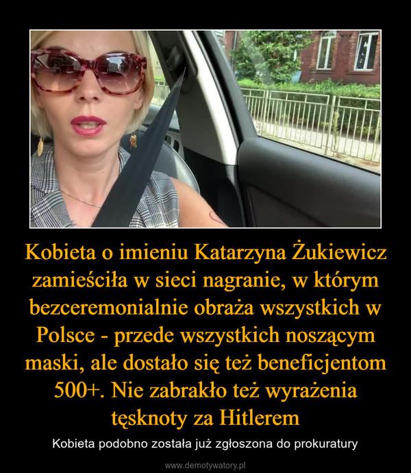 Kobieta o imieniu Katarzyna Żukiewicz zamieściła w sieci nagranie, w którym bezceremonialnie obraża wszystkich w Polsce - przede wszystkich noszącym maski, ale dostało się też beneficjentom 500+. Nie zabrakło też wyrażenia tęsknoty za Hitlerem – Kobieta podobno została już zgłoszona do prokuratury
