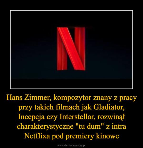 """Hans Zimmer, kompozytor znany z pracy przy takich filmach jak Gladiator, Incepcja czy Interstellar, rozwinął charakterystyczne """"tu dum"""" z intra Netflixa pod premiery kinowe –"""