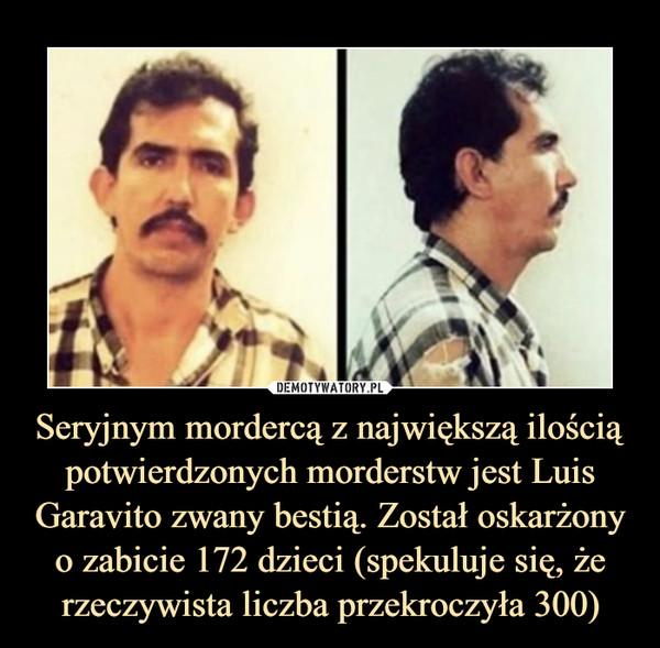 Seryjnym mordercą z największą ilością potwierdzonych morderstw jest Luis Garavito zwany bestią. Został oskarżony o zabicie 172 dzieci (spekuluje się, że rzeczywista liczba przekroczyła 300) –