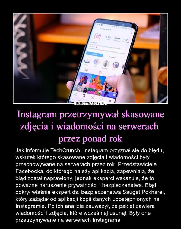 Instagram przetrzymywał skasowane zdjęcia i wiadomości na serwerach przez ponad rok – Jak informuje TechCrunch, Instagram przyznał się do błędu, wskutek którego skasowane zdjęcia i wiadomości były przechowywane na serwerach przez rok. Przedstawiciele Facebooka, do którego należy aplikacja, zapewniają, że błąd został naprawiony, jednak eksperci wskazują, że to poważne naruszenie prywatności i bezpieczeństwa. Błąd odkrył właśnie ekspert ds. bezpieczeństwa Saugat Pokharel, który zażądał od aplikacji kopii danych udostępnionych na Instagramie. Po ich analizie zauważył, że pakiet zawiera wiadomości i zdjęcia, które wcześniej usunął. Były one przetrzymywane na serwerach Instagrama