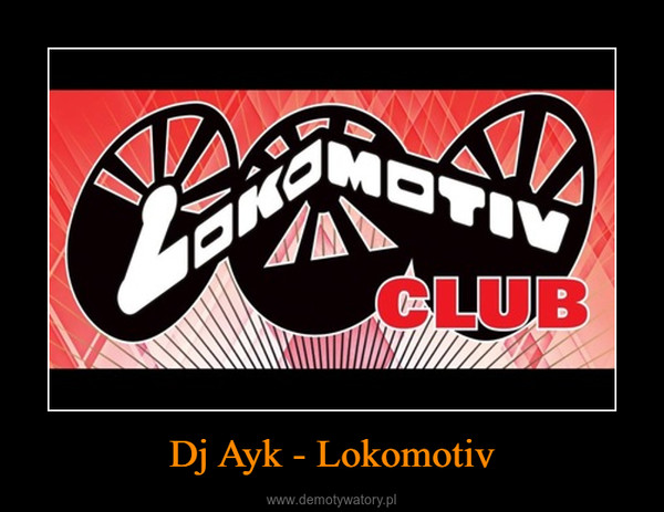 Dj Ayk - Lokomotiv –