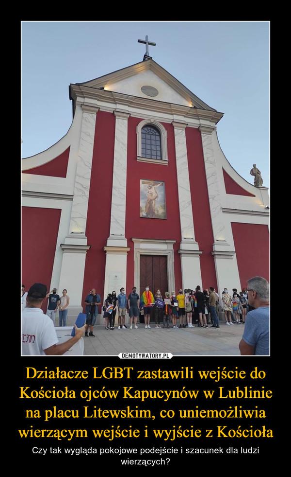 Działacze LGBT zastawili wejście do Kościoła ojców Kapucynów w Lublinie na placu Litewskim, co uniemożliwia wierzącym wejście i wyjście z Kościoła – Czy tak wygląda pokojowe podejście i szacunek dla ludzi wierzących?
