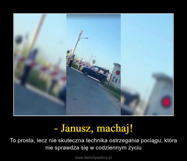 - Janusz, machaj! – To prosta, lecz nie skuteczna technika ostrzegania pociągu, która nie sprawdza się w codziennym życiu