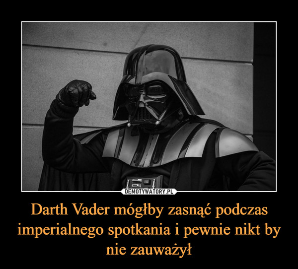 Darth Vader mógłby zasnąć podczas imperialnego spotkania i pewnie nikt by nie zauważył –