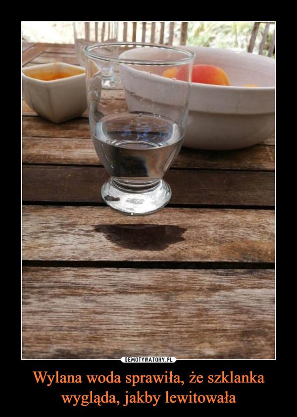Wylana woda sprawiła, że szklanka wygląda, jakby lewitowała –