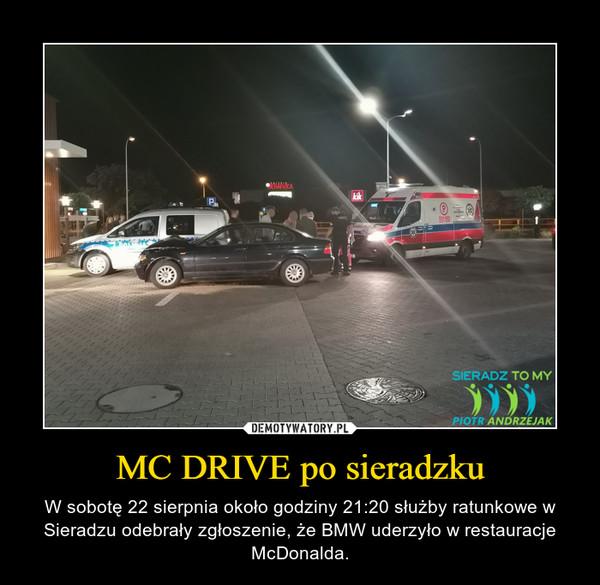 MC DRIVE po sieradzku – W sobotę 22 sierpnia około godziny 21:20 służby ratunkowe w Sieradzu odebrały zgłoszenie, że BMW uderzyło w restauracje McDonalda.