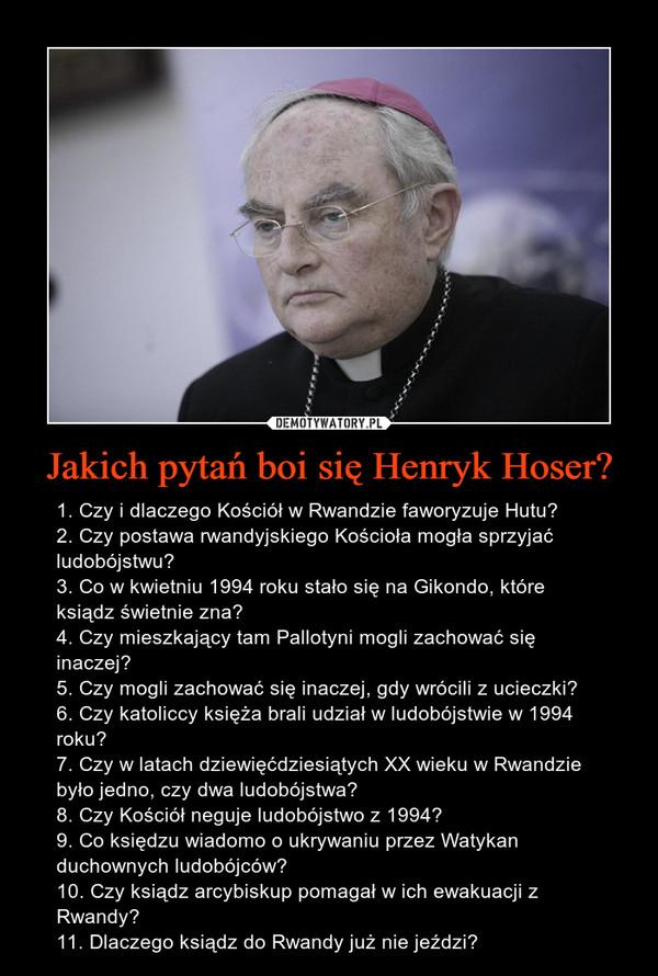 Jakich pytań boi się Henryk Hoser? – 1. Czy i dlaczego Kościół w Rwandzie faworyzuje Hutu?2. Czy postawa rwandyjskiego Kościoła mogła sprzyjać ludobójstwu?3. Co w kwietniu 1994 roku stało się na Gikondo, które ksiądz świetnie zna?4. Czy mieszkający tam Pallotyni mogli zachować się inaczej?5. Czy mogli zachować się inaczej, gdy wrócili z ucieczki?6. Czy katoliccy księża brali udział w ludobójstwie w 1994 roku?7. Czy w latach dziewięćdziesiątych XX wieku w Rwandzie było jedno, czy dwa ludobójstwa?8. Czy Kościół neguje ludobójstwo z 1994?9. Co księdzu wiadomo o ukrywaniu przez Watykan duchownych ludobójców?10. Czy ksiądz arcybiskup pomagał w ich ewakuacji z Rwandy?11. Dlaczego ksiądz do Rwandy już nie jeździ?