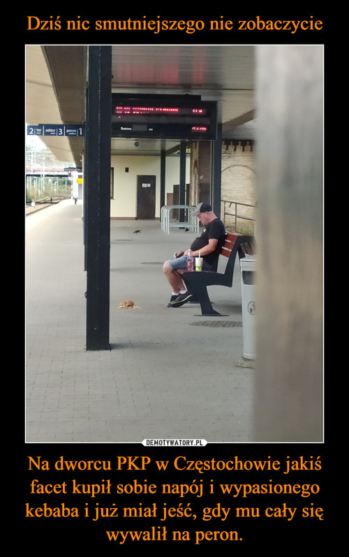 Dziś nic smutniejszego nie zobaczycie Na dworcu PKP w Częstochowie jakiś facet kupił sobie napój i wypasionego kebaba i już miał jeść, gdy mu cały się wywalił na peron.