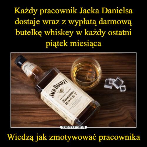 Każdy pracownik Jacka Danielsa dostaje wraz z wypłatą darmową butelkę whiskey w każdy ostatni piątek miesiąca Wiedzą jak zmotywować pracownika