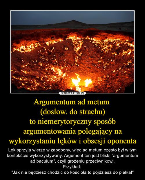 Argumentum ad metum  (dosłow. do strachu) to niemerytoryczny sposób argumentowania polegający na wykorzystaniu lęków i obsesji oponenta