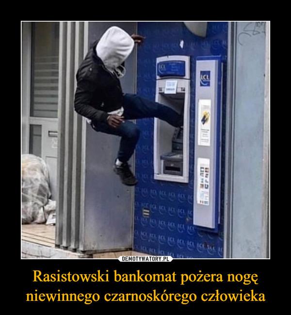 Rasistowski bankomat pożera nogę niewinnego czarnoskórego człowieka –