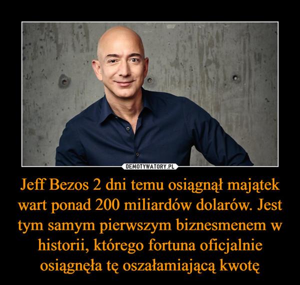 Jeff Bezos 2 dni temu osiągnął majątek wart ponad 200 miliardów dolarów. Jest tym samym pierwszym biznesmenem w historii, którego fortuna oficjalnie osiągnęła tę oszałamiającą kwotę –