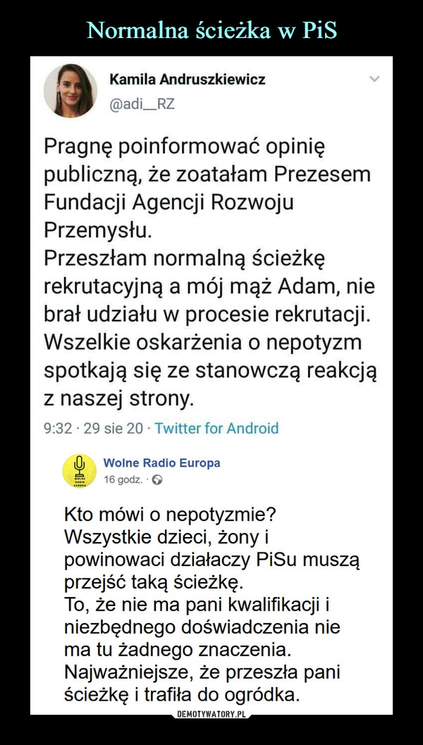 –  Kamila Andruszkiewicz@adi_RZPragnę poinformować opiniępubliczną, że zoatałam PrezesemFundacji Agencji RozwojuPrzemysłu.Przeszłam normalną ścieżkęrekrutacyjną a mój mąż Adam, niebrał udziału w procesie rekrutacji.Wszelkie oskarżenia o nepotyzmspotkają się ze stanowczą reakcjąz naszej strony.9:32 • 29 sie 20 ■ Twitter for AndroidlOj    Wolne Radio Europaf     16godz. QKto mówi o nepotyzmie?Wszystkie dzieci, żony ipowinowaci działaczy PiSu musząprzejść taką ścieżkę.To, że nie ma pani kwalifikacji iniezbędnego doświadczenia niema tu żadnego znaczenia.Najważniejsze, że przeszła paniścieżkę i trafiła do ogródka.