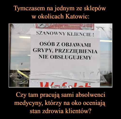 Tymczasem na jednym ze sklepów  w okolicach Katowic: Czy tam pracują sami absolwenci medycyny, którzy na oko oceniają  stan zdrowia klientów?