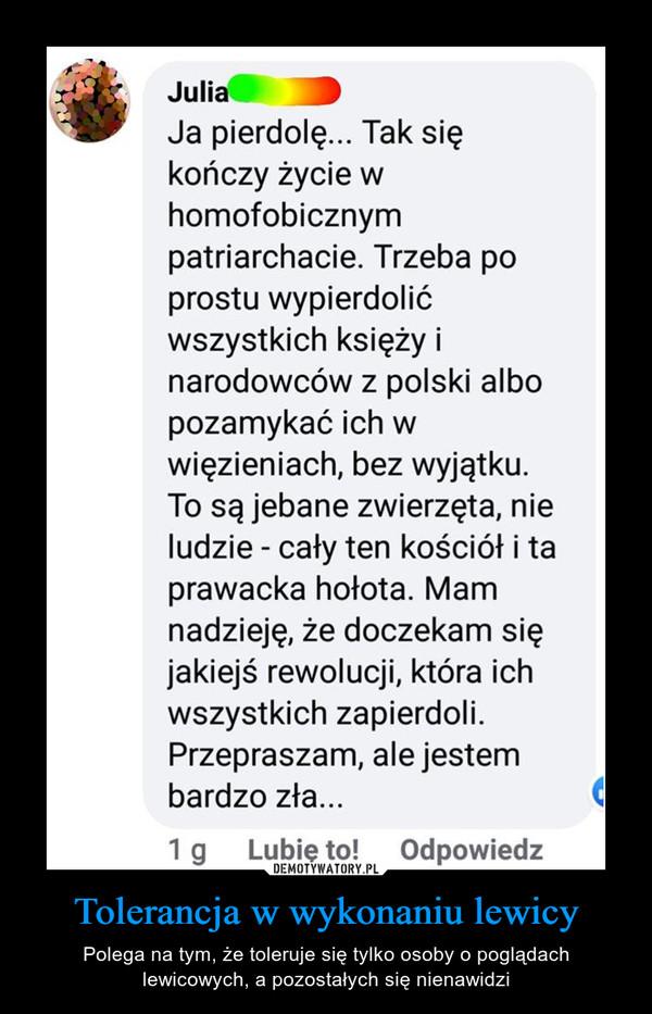 Tolerancja w wykonaniu lewicy – Polega na tym, że toleruje się tylko osoby o poglądach lewicowych, a pozostałych się nienawidzi JuliaJa pierdolę... Tak siękończy życie whomofobicznympatriarchacie. Trzeba poprostu wypierdolićwszystkich księży inarodowców z polski albopozamykać ich wwięzieniach, bez wyjątku.To są jebane zwierzęta, nieludzie - cały ten kościół i taprawacka hołota. Mamnadzieję, że doczekam sięjakiejś rewolucji, która ichwszystkich zapierdoli.Przepraszam, ale jestembardzo zła...1 g Lubię to! Odpowiedz