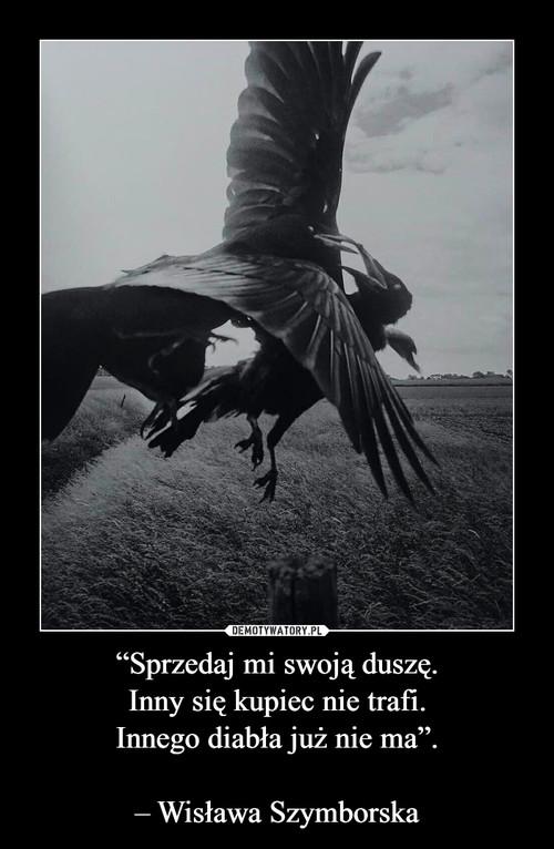"""""""Sprzedaj mi swoją duszę. Inny się kupiec nie trafi. Innego diabła już nie ma"""".  – Wisława Szymborska"""