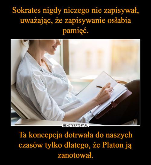Sokrates nigdy niczego nie zapisywał, uważając, że zapisywanie osłabia pamięć. Ta koncepcja dotrwała do naszych czasów tylko dlatego, że Platon ją zanotował.