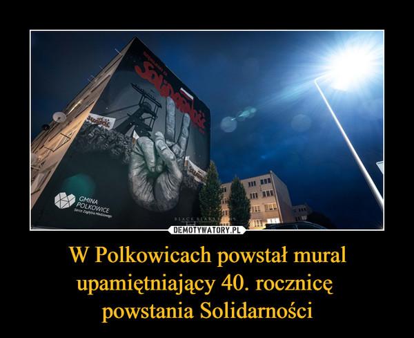 W Polkowicach powstał mural upamiętniający 40. rocznicę powstania Solidarności –
