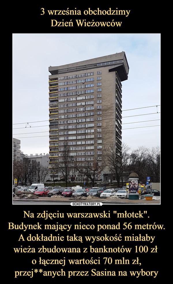 """Na zdjęciu warszawski """"młotek"""". Budynek mający nieco ponad 56 metrów. A dokładnie taką wysokość miałaby wieża zbudowana z banknotów 100 zł o łącznej wartości 70 mln zł, przej**anych przez Sasina na wybory –"""