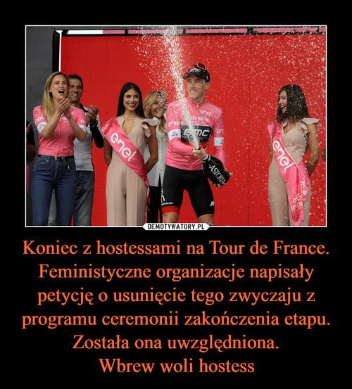 Koniec z hostessami na Tour de France. Feministyczne organizacje napisały petycję o usunięcie tego zwyczaju z programu ceremonii zakończenia etapu. Została ona uwzględniona. Wbrew woli hostess