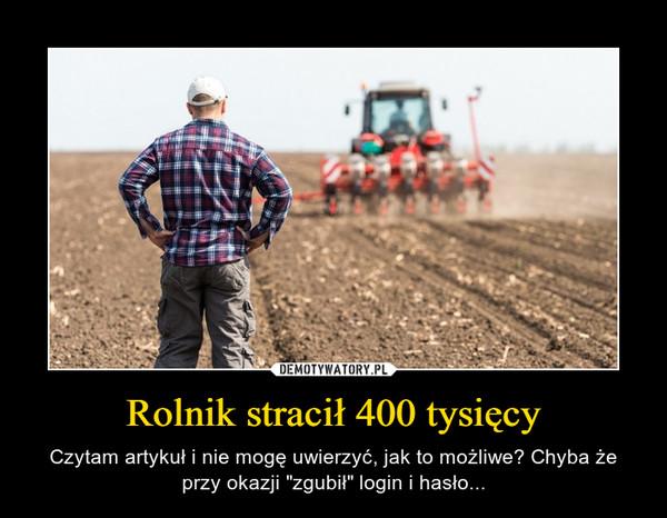 """Rolnik stracił 400 tysięcy – Czytam artykuł i nie mogę uwierzyć, jak to możliwe? Chyba że przy okazji """"zgubił"""" login i hasło..."""