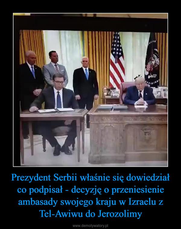 Prezydent Serbii właśnie się dowiedział co podpisał - decyzję o przeniesienie ambasady swojego kraju w Izraelu z Tel-Awiwu do Jerozolimy –