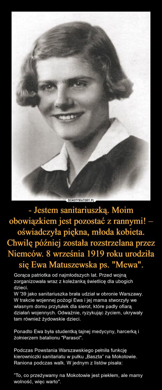 """- Jestem sanitariuszką. Moim obowiązkiem jest pozostać z rannymi! – oświadczyła piękna, młoda kobieta. Chwilę później została rozstrzelana przez Niemców. 8 września 1919 roku urodziła się Ewa Matuszewska ps. """"Mewa"""". – Gorąca patriotka od najmłodszych lat. Przed wojną zorganizowała wraz z koleżanką świetlicę dla ubogich dzieci.W '39 jako sanitariuszka brała udział w obronie Warszawy.W trakcie wojennej pożogi Ewa i jej mama stworzyły we własnym domu przytułek dla sierot, które padły ofiarą działań wojennych. Odważnie, ryzykując życiem, ukrywały tam również żydowskie dzieci.Ponadto Ewa była studentką tajnej medycyny, harcerką i żołnierzem batalionu """"Parasol"""".Podczas Powstania Warszawskiego pełniła funkcję kierowniczki sanitariatu w pułku """"Baszta"""" na Mokotowie.Raniona podczas walk. W jednym z listów pisała:""""To, co przeżywamy na Mokotowie jest piekłem, ale mamy wolność, więc warto""""."""