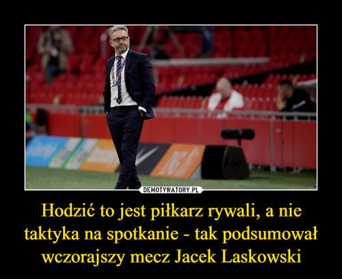 Hodzić to jest piłkarz rywali, a nie taktyka na spotkanie - tak podsumował wczorajszy mecz Jacek Laskowski