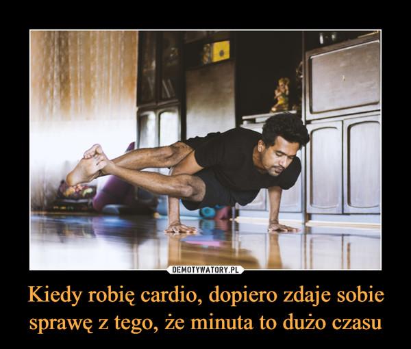 Kiedy robię cardio, dopiero zdaje sobie sprawę z tego, że minuta to dużo czasu –