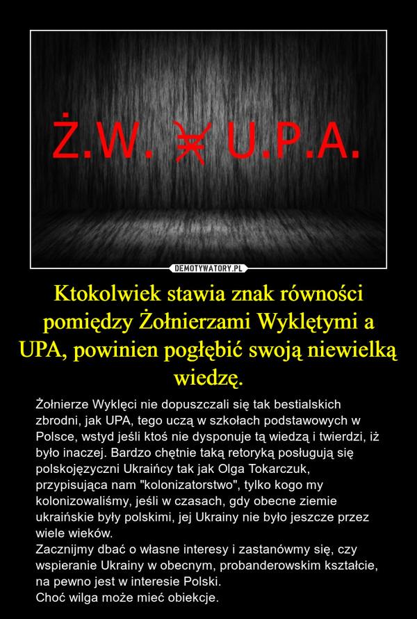 """Ktokolwiek stawia znak równości pomiędzy Żołnierzami Wyklętymi a UPA, powinien pogłębić swoją niewielką wiedzę. – Żołnierze Wyklęci nie dopuszczali się tak bestialskich zbrodni, jak UPA, tego uczą w szkołach podstawowych w Polsce, wstyd jeśli ktoś nie dysponuje tą wiedzą i twierdzi, iż było inaczej. Bardzo chętnie taką retoryką posługują się polskojęzyczni Ukraińcy tak jak Olga Tokarczuk, przypisująca nam """"kolonizatorstwo"""", tylko kogo my kolonizowaliśmy, jeśli w czasach, gdy obecne ziemie ukraińskie były polskimi, jej Ukrainy nie było jeszcze przez wiele wieków.Zacznijmy dbać o własne interesy i zastanówmy się, czy wspieranie Ukrainy w obecnym, probanderowskim kształcie, na pewno jest w interesie Polski. Choć wilga może mieć obiekcje."""