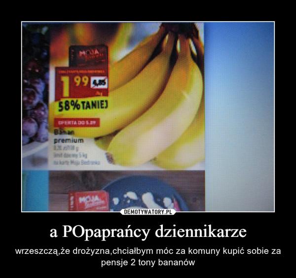 a POpaprańcy dziennikarze – wrzeszczą,że drożyzna,chciałbym móc za komuny kupić sobie za pensje 2 tony bananów